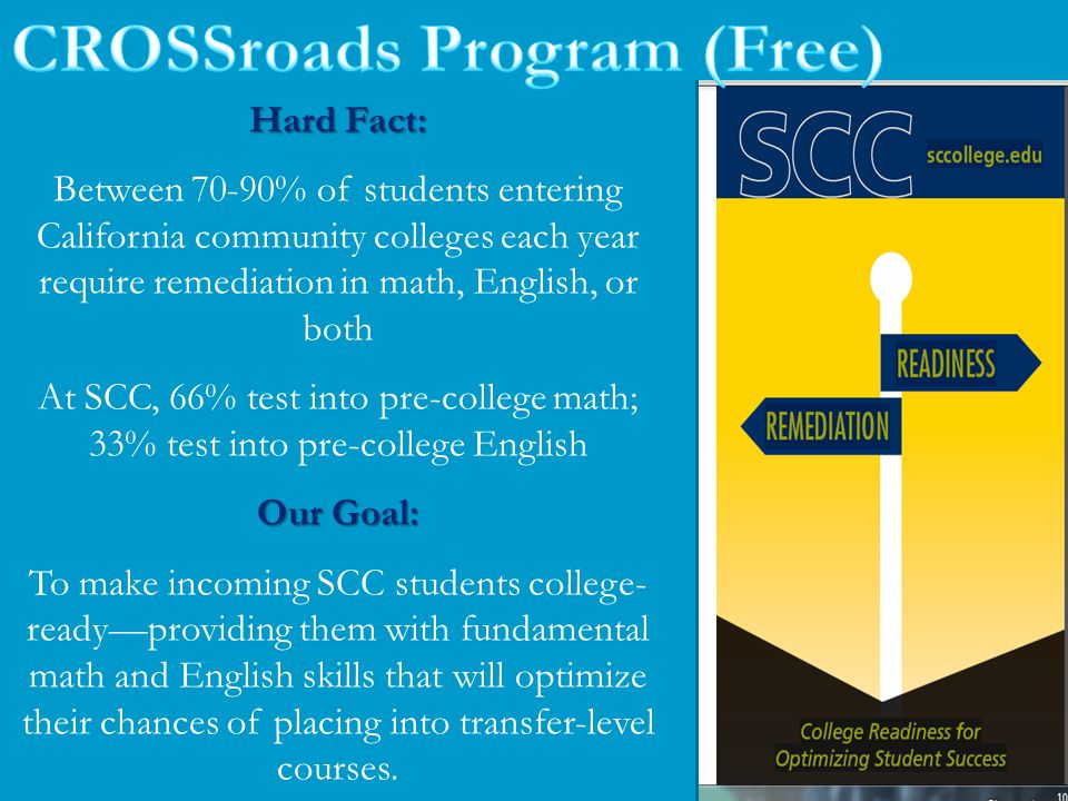 Hard Fact: Between 70-90% of students entering California community colleges each year require remediation in math, English, or both At SCC, 66% test into pre-college math; 33% test into pre-college English Our Goal: To make incoming SCC students college- ready—providing them with fundamental math and English skills that will optimize their chances of placing into transfer-level courses.