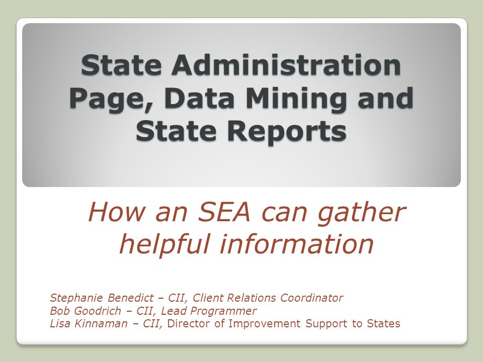 State Administration Page, Data Mining and State Reports How an SEA can gather helpful information Stephanie Benedict – CII, Client Relations Coordinator Bob Goodrich – CII, Lead Programmer Lisa Kinnaman – CII, Director of Improvement Support to States