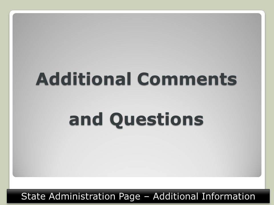 Additional Comments and Questions State Administration Page – Additional Information
