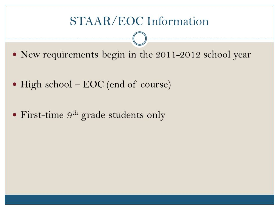 STAAR/EOC Information New requirements begin in the 2011-2012 school year High school – EOC (end of course) First-time 9 th grade students only