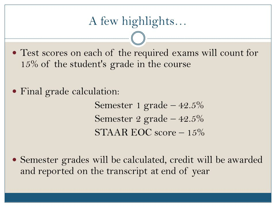 A few highlights… Test scores on each of the required exams will count for 15% of the student s grade in the course Final grade calculation: Semester 1 grade – 42.5% Semester 2 grade – 42.5% STAAR EOC score – 15% Semester grades will be calculated, credit will be awarded and reported on the transcript at end of year