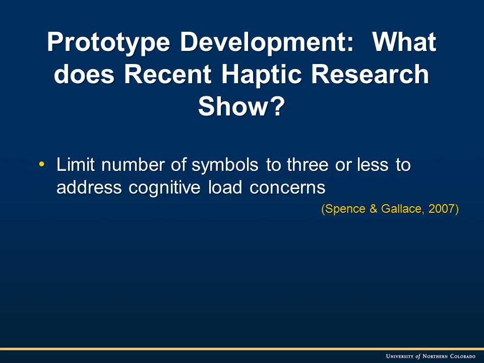 Limit number of symbols to three or less to address cognitive load concerns Limit number of symbols to three or less to address cognitive load concerns (Spence & Gallace, 2007) Prototype Development: What does Recent Haptic Research Show?