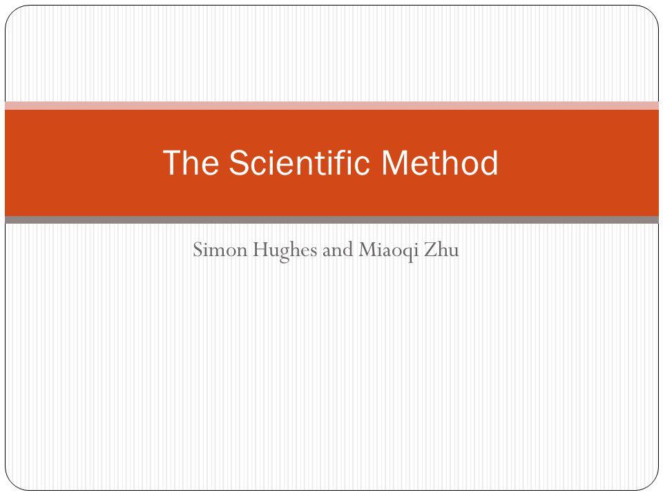 Simon Hughes and Miaoqi Zhu The Scientific Method