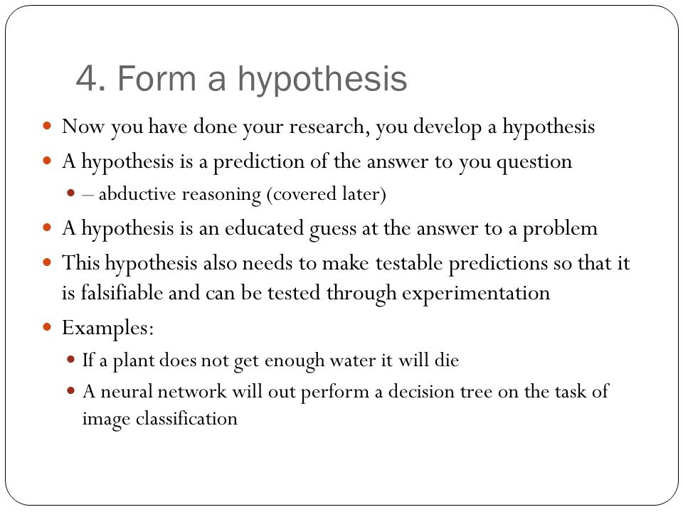 4. Form a hypothesis Now you have done your research, you develop a hypothesis A hypothesis is a prediction of the answer to you question – abductive