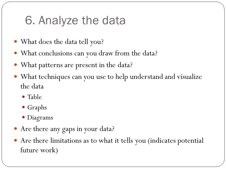 6. Analyze the data What does the data tell you? What conclusions can you draw from the data? What patterns are present in the data? What techniques c