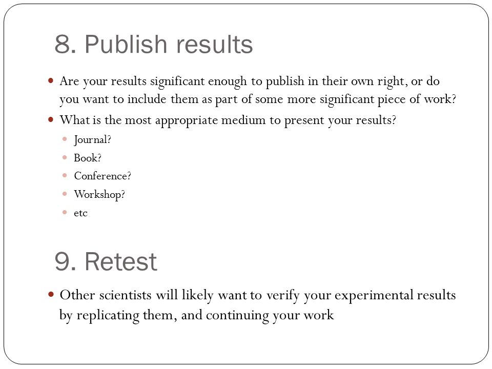 8. Publish results Are your results significant enough to publish in their own right, or do you want to include them as part of some more significant