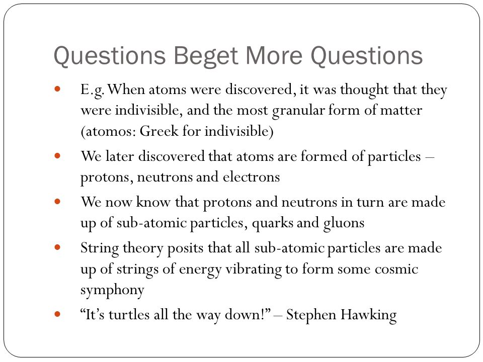 Questions Beget More Questions E.g. When atoms were discovered, it was thought that they were indivisible, and the most granular form of matter (atomo