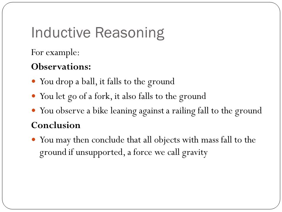 Inductive Reasoning For example: Observations: You drop a ball, it falls to the ground You let go of a fork, it also falls to the ground You observe a