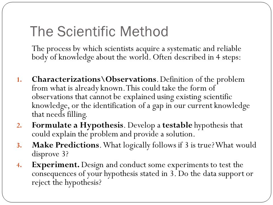 The Scientific Method The process by which scientists acquire a systematic and reliable body of knowledge about the world. Often described in 4 steps: