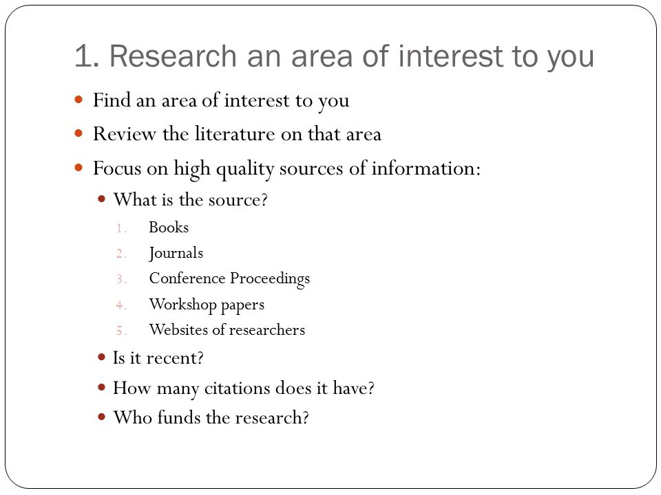 1. Research an area of interest to you Find an area of interest to you Review the literature on that area Focus on high quality sources of information