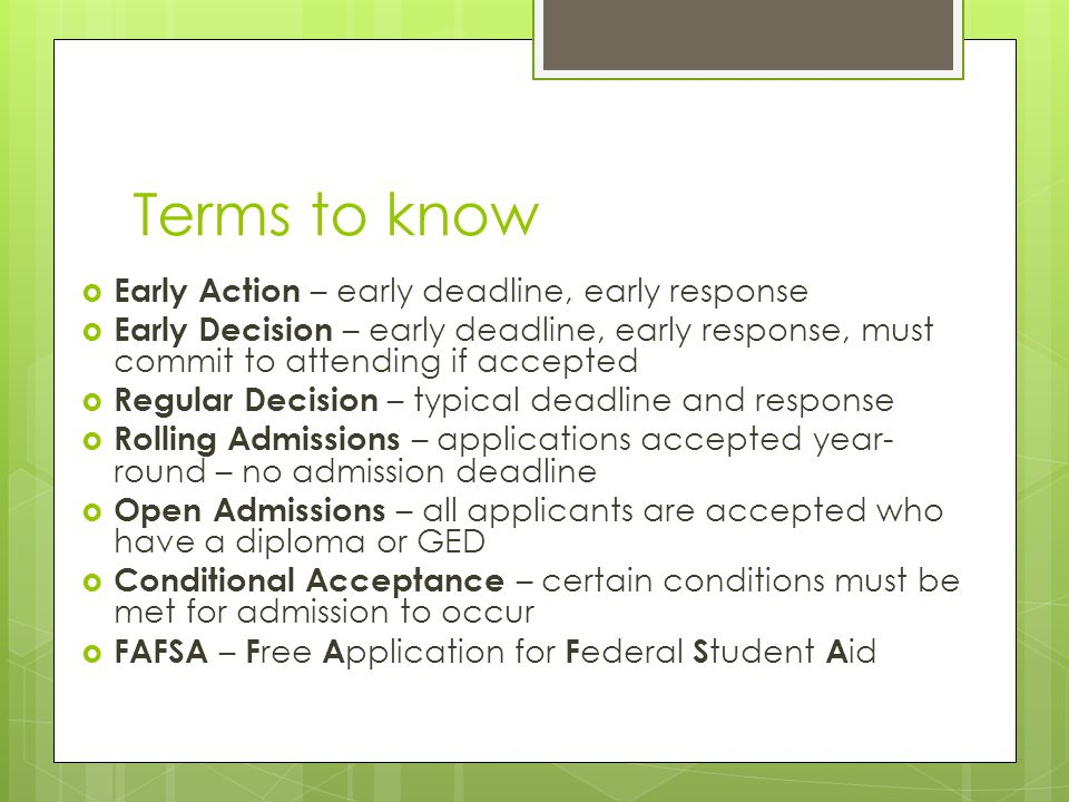 Terms to know  Early Action – early deadline, early response  Early Decision – early deadline, early response, must commit to attending if accepted