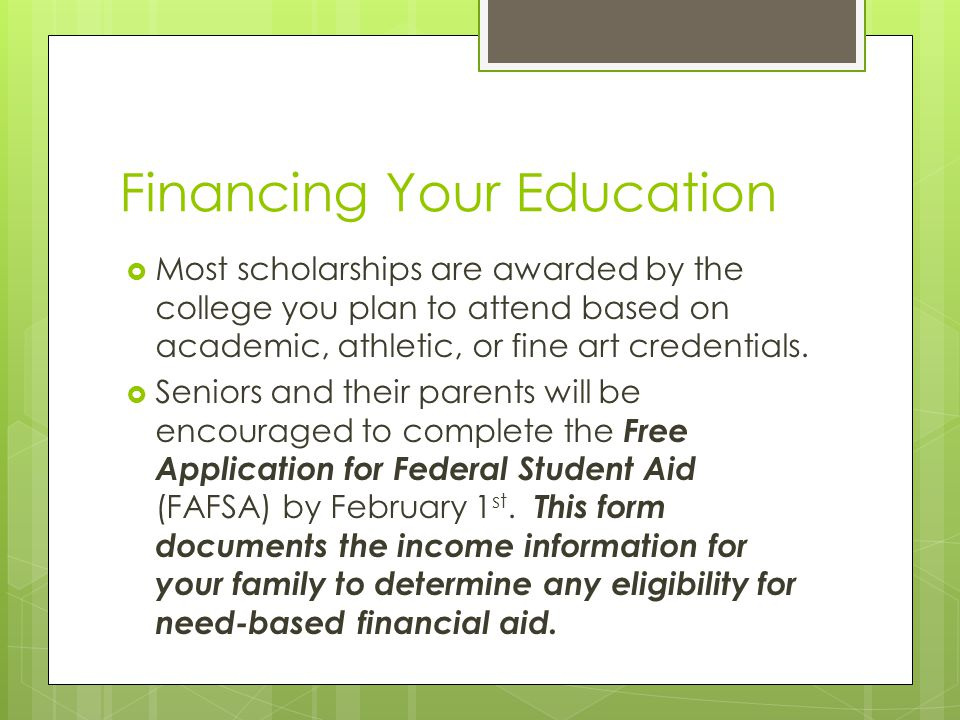 Financing Your Education  Most scholarships are awarded by the college you plan to attend based on academic, athletic, or fine art credentials.  Sen