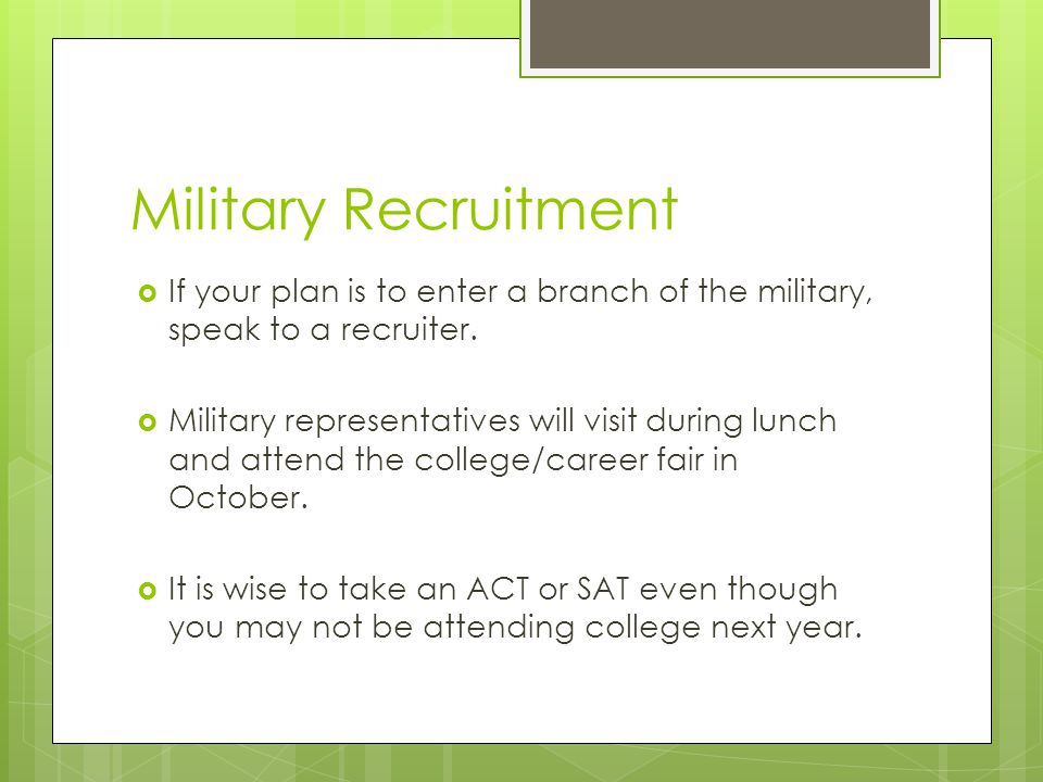 Military Recruitment  If your plan is to enter a branch of the military, speak to a recruiter.