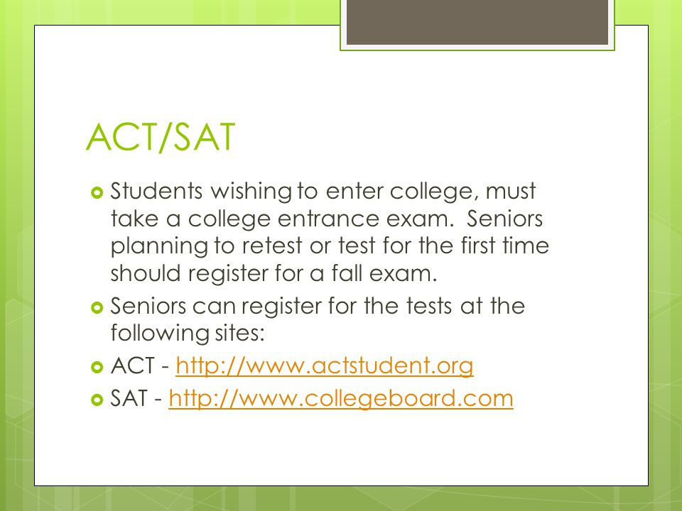 ACT/SAT  Students wishing to enter college, must take a college entrance exam. Seniors planning to retest or test for the first time should register
