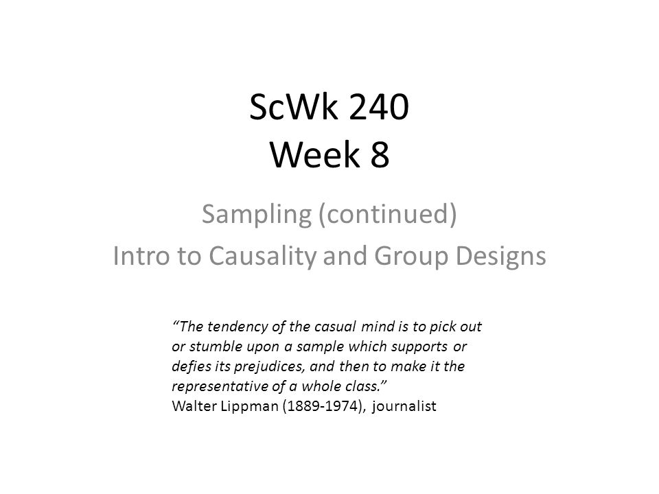 ScWk 240 Week 8 Sampling (continued) Intro to Causality and Group Designs The tendency of the casual mind is to pick out or stumble upon a sample which supports or defies its prejudices, and then to make it the representative of a whole class. Walter Lippman (1889-1974), journalist