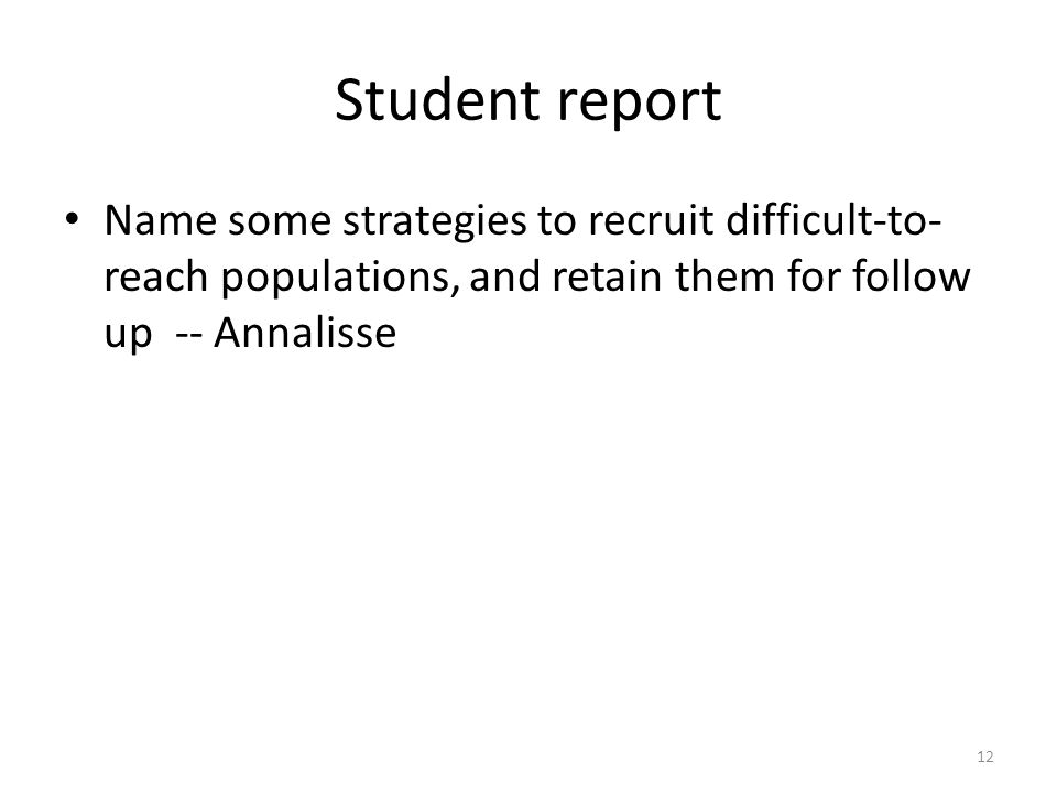 Student report Name some strategies to recruit difficult-to- reach populations, and retain them for follow up -- Annalisse 12