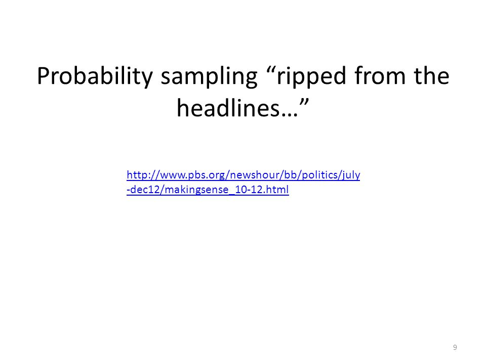 "Probability sampling ""ripped from the headlines…"" http://www.pbs.org/newshour/bb/politics/july -dec12/makingsense_10-12.html 9"