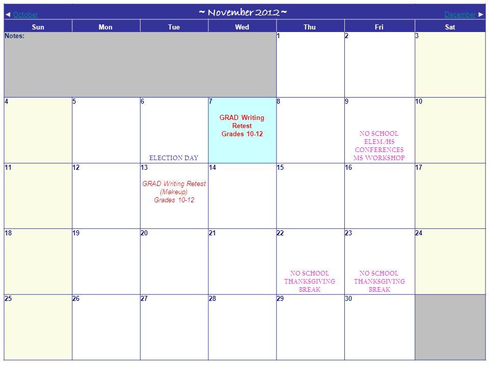 ◄ OctoberOctober ~ November 2012 ~ DecemberDecember ► SunMonTueWedThuFriSat Notes:123 456 ELECTION DAY 7 GRAD Writing Retest Grades 10-12 89 NO SCHOOL ELEM./HS CONFERENCES MS WORKSHOP 10 111213 GRAD Writing Retest (Makeup) Grades 10-12 14151617 1819202122 NO SCHOOL THANKSGIVING BREAK 23 NO SCHOOL THANKSGIVING BREAK 24 252627282930