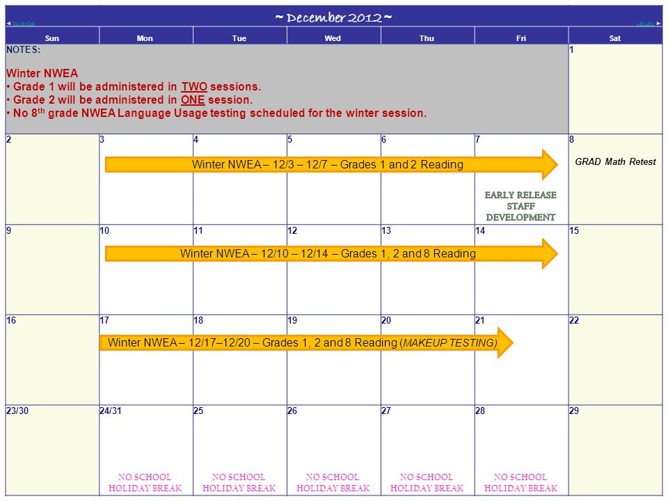 ◄ NovemberNovember ~ December 2012 ~ JanuaryJanuary ► SunMonTueWedThuFriSat NOTES: Winter NWEA Grade 1 will be administered in TWO sessions.