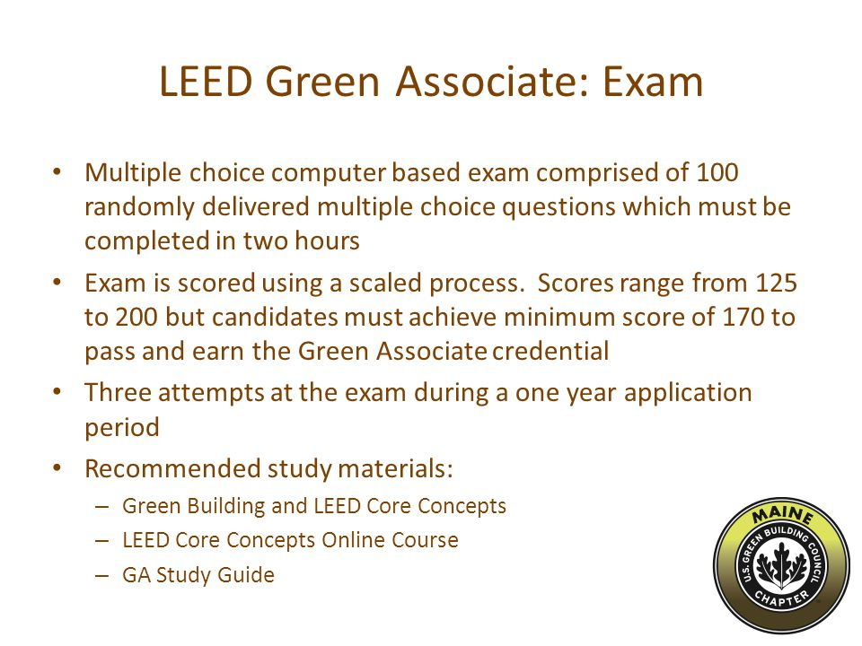 LEED Green Associate: Exam Multiple choice computer based exam comprised of 100 randomly delivered multiple choice questions which must be completed in two hours Exam is scored using a scaled process.