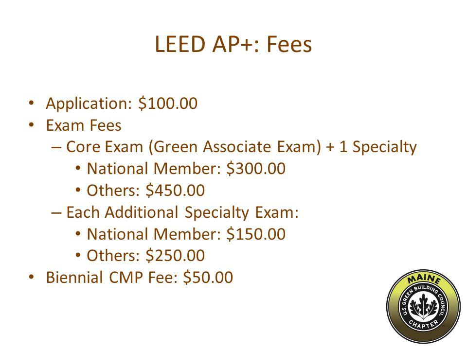 LEED AP+: Fees Application: $100.00 Exam Fees – Core Exam (Green Associate Exam) + 1 Specialty National Member: $300.00 Others: $450.00 – Each Additional Specialty Exam: National Member: $150.00 Others: $250.00 Biennial CMP Fee: $50.00