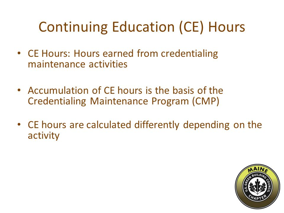 Continuing Education (CE) Hours CE Hours: Hours earned from credentialing maintenance activities Accumulation of CE hours is the basis of the Credentialing Maintenance Program (CMP) CE hours are calculated differently depending on the activity