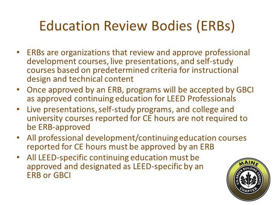 Education Review Bodies (ERBs) ERBs are organizations that review and approve professional development courses, live presentations, and self-study courses based on predetermined criteria for instructional design and technical content Once approved by an ERB, programs will be accepted by GBCI as approved continuing education for LEED Professionals Live presentations, self-study programs, and college and university courses reported for CE hours are not required to be ERB-approved All professional development/continuing education courses reported for CE hours must be approved by an ERB All LEED-specific continuing education must be approved and designated as LEED-specific by an ERB or GBCI