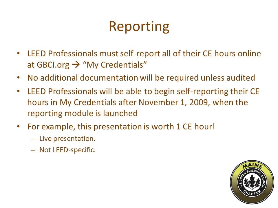 Reporting LEED Professionals must self-report all of their CE hours online at GBCI.org  My Credentials No additional documentation will be required unless audited LEED Professionals will be able to begin self-reporting their CE hours in My Credentials after November 1, 2009, when the reporting module is launched For example, this presentation is worth 1 CE hour.