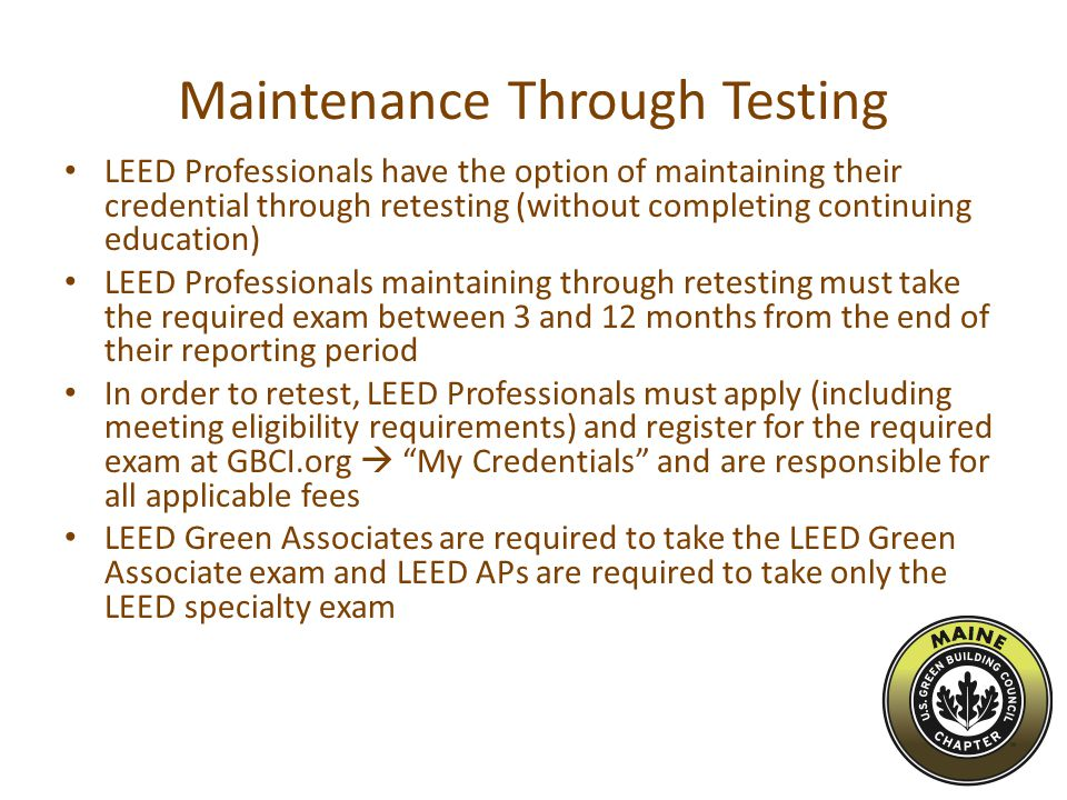 Maintenance Through Testing LEED Professionals have the option of maintaining their credential through retesting (without completing continuing education) LEED Professionals maintaining through retesting must take the required exam between 3 and 12 months from the end of their reporting period In order to retest, LEED Professionals must apply (including meeting eligibility requirements) and register for the required exam at GBCI.org  My Credentials and are responsible for all applicable fees LEED Green Associates are required to take the LEED Green Associate exam and LEED APs are required to take only the LEED specialty exam