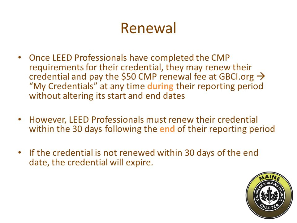 Renewal Once LEED Professionals have completed the CMP requirements for their credential, they may renew their credential and pay the $50 CMP renewal fee at GBCI.org  My Credentials at any time during their reporting period without altering its start and end dates However, LEED Professionals must renew their credential within the 30 days following the end of their reporting period If the credential is not renewed within 30 days of the end date, the credential will expire.
