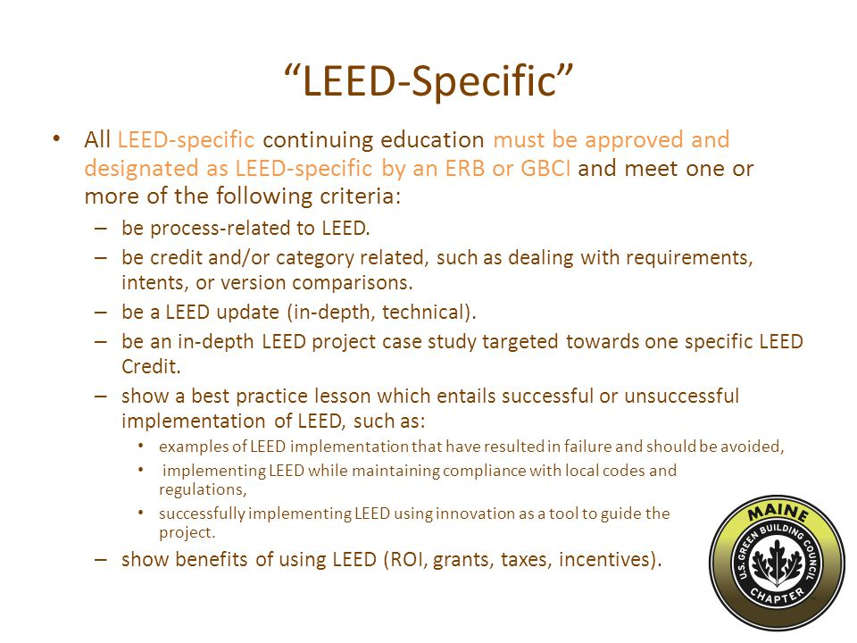 LEED-Specific All LEED-specific continuing education must be approved and designated as LEED-specific by an ERB or GBCI and meet one or more of the following criteria: – be process-related to LEED.