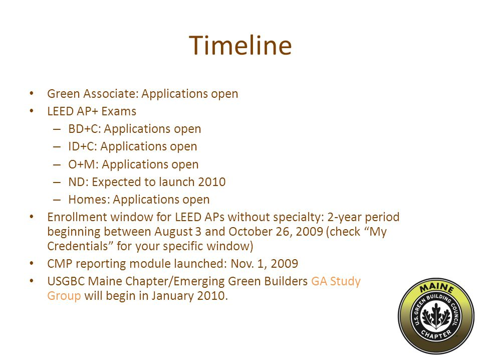 Timeline Green Associate: Applications open LEED AP+ Exams – BD+C: Applications open – ID+C: Applications open – O+M: Applications open – ND: Expected to launch 2010 – Homes: Applications open Enrollment window for LEED APs without specialty: 2-year period beginning between August 3 and October 26, 2009 (check My Credentials for your specific window) CMP reporting module launched: Nov.