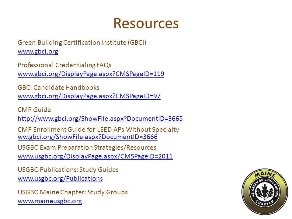 Resources Green Building Certification Institute (GBCI) www.gbci.org Professional Credentialing FAQs www.gbci.org/DisplayPage.aspx?CMSPageID=119 GBCI Candidate Handbooks www.gbci.org/DisplayPage.aspx?CMSPageID=97 CMP Guide http://www.gbci.org/ShowFile.aspx?DocumentID=3665 CMP Enrollment Guide for LEED APs Without Specialty ww.gbci.org/ShowFile.aspx?DocumentID=3666 USGBC Exam Preparation Strategies/Resources www.usgbc.org/DisplayPage.aspx?CMSPageID=2011 USGBC Publications: Study Guides www.usgbc.org/Publications USGBC Maine Chapter: Study Groups www.maineusgbc.org