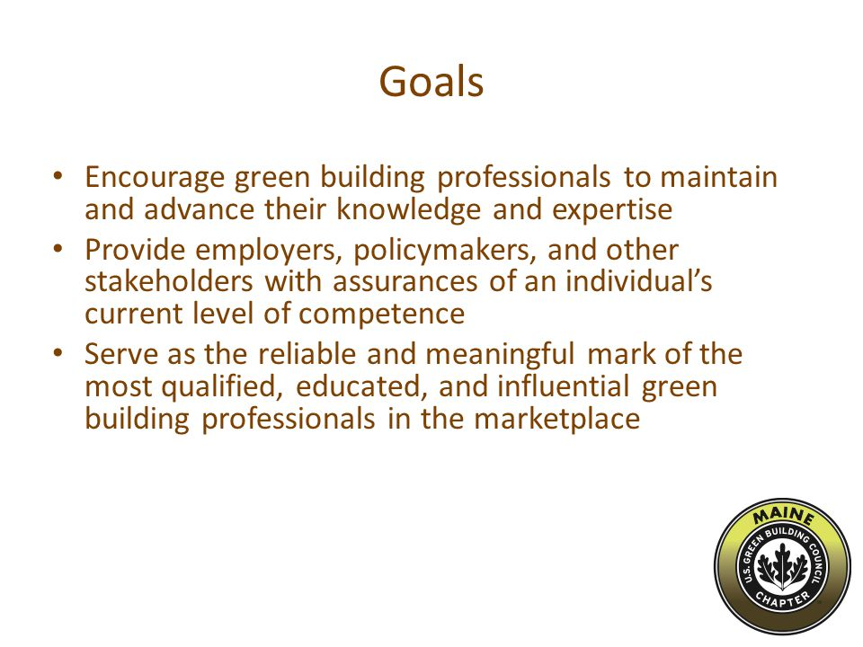 Goals Encourage green building professionals to maintain and advance their knowledge and expertise Provide employers, policymakers, and other stakeholders with assurances of an individual's current level of competence Serve as the reliable and meaningful mark of the most qualified, educated, and influential green building professionals in the marketplace