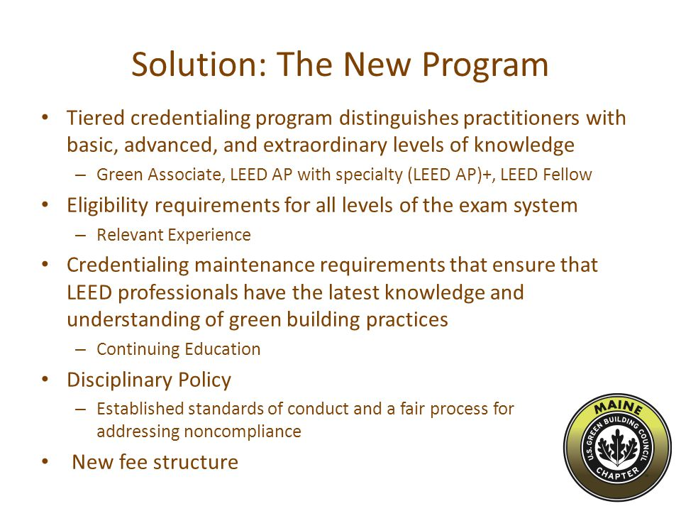 Solution: The New Program Tiered credentialing program distinguishes practitioners with basic, advanced, and extraordinary levels of knowledge – Green Associate, LEED AP with specialty (LEED AP)+, LEED Fellow Eligibility requirements for all levels of the exam system – Relevant Experience Credentialing maintenance requirements that ensure that LEED professionals have the latest knowledge and understanding of green building practices – Continuing Education Disciplinary Policy – Established standards of conduct and a fair process for addressing noncompliance New fee structure