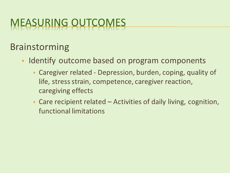 Brainstorming  Identify outcome based on program components  Caregiver related - Depression, burden, coping, quality of life, stress strain, competence, caregiver reaction, caregiving effects  Care recipient related – Activities of daily living, cognition, functional limitations