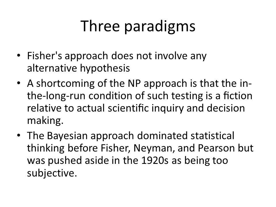 Three paradigms Fisher s approach does not involve any alternative hypothesis A shortcoming of the NP approach is that the in- the-long-run condition of such testing is a fiction relative to actual scientific inquiry and decision making.