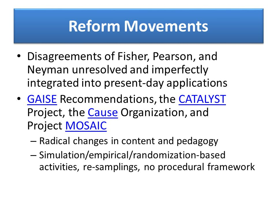 Reform Movements Disagreements of Fisher, Pearson, and Neyman unresolved and imperfectly integrated into present-day applications GAISE Recommendations, the CATALYST Project, the Cause Organization, and Project MOSAIC GAISECATALYSTCauseMOSAIC – Radical changes in content and pedagogy – Simulation/empirical/randomization-based activities, re-samplings, no procedural framework