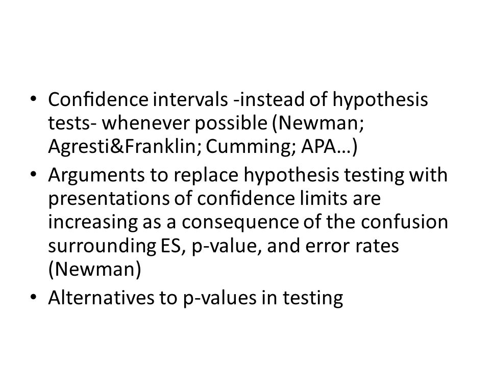 Confidence intervals -instead of hypothesis tests- whenever possible (Newman; Agresti&Franklin; Cumming; APA…) Arguments to replace hypothesis testing with presentations of confidence limits are increasing as a consequence of the confusion surrounding ES, p-value, and error rates (Newman) Alternatives to p-values in testing