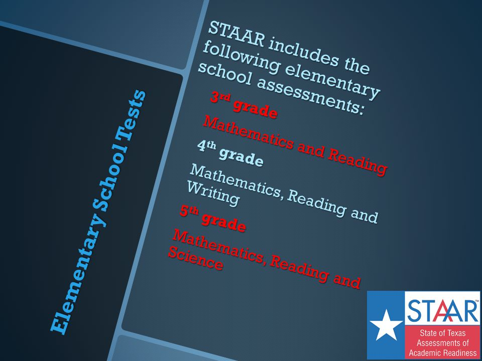 Elementary School Tests STAAR includes the following elementary school assessments: 3 rd grade Mathematics and Reading 4 th grade Mathematics, Reading