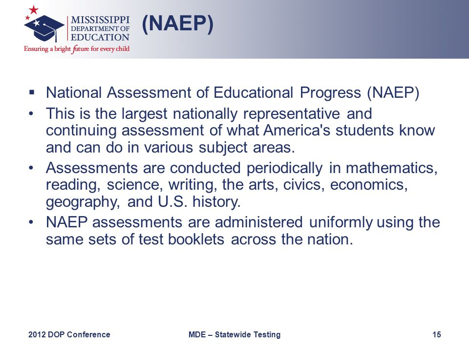  National Assessment of Educational Progress (NAEP) This is the largest nationally representative and continuing assessment of what America s students know and can do in various subject areas.