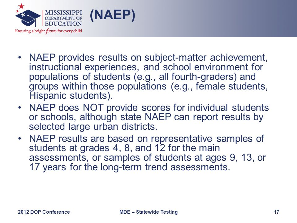 NAEP provides results on subject-matter achievement, instructional experiences, and school environment for populations of students (e.g., all fourth-graders) and groups within those populations (e.g., female students, Hispanic students).