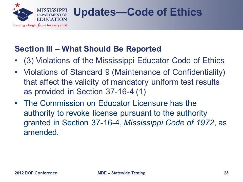 Section III – What Should Be Reported (3) Violations of the Mississippi Educator Code of Ethics Violations of Standard 9 (Maintenance of Confidentiality) that affect the validity of mandatory uniform test results as provided in Section 37-16-4 (1) The Commission on Educator Licensure has the authority to revoke license pursuant to the authority granted in Section 37-16-4, Mississippi Code of 1972, as amended.
