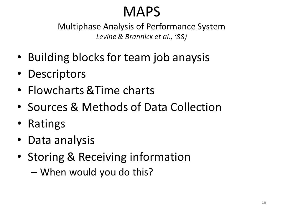 MAPS Multiphase Analysis of Performance System Levine & Brannick et al., '88) Building blocks for team job anaysis Descriptors Flowcharts &Time charts Sources & Methods of Data Collection Ratings Data analysis Storing & Receiving information – When would you do this.