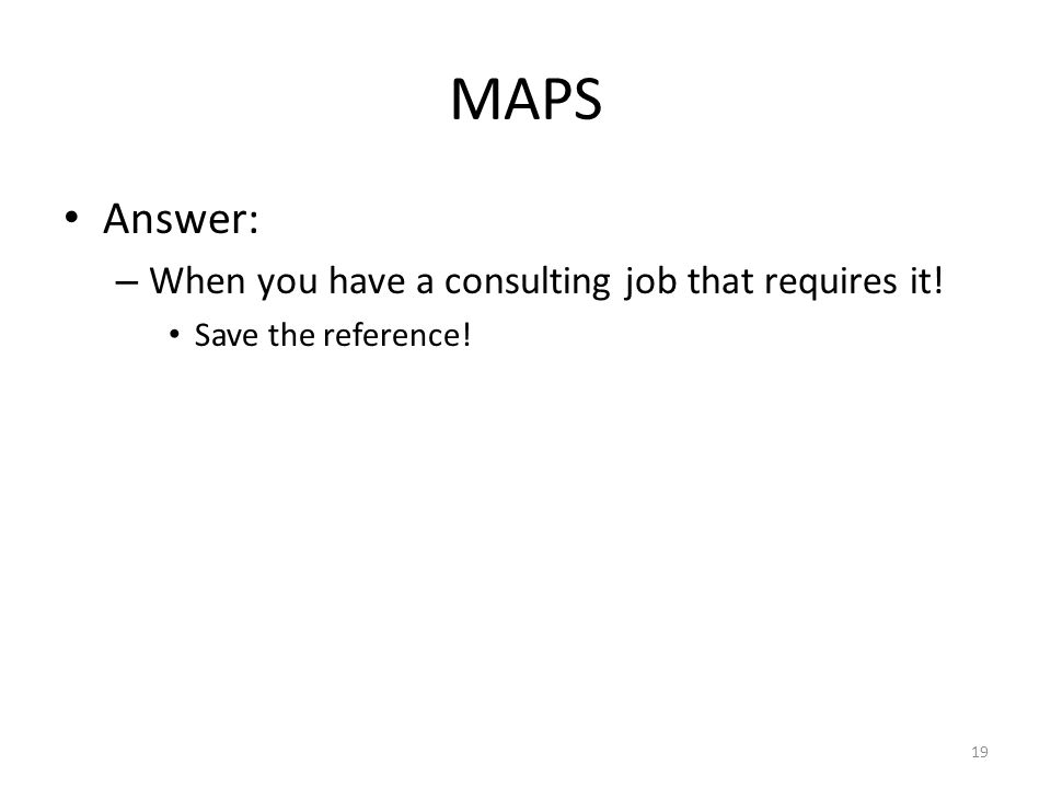 MAPS Answer: – When you have a consulting job that requires it! Save the reference! 19