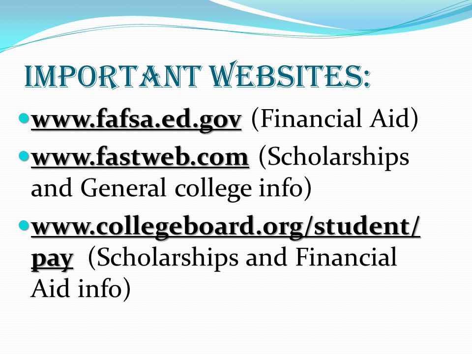 Important websites: www.fafsa.ed.gov www.fafsa.ed.gov (Financial Aid) www.fastweb.com www.fastweb.com (Scholarships and General college info) www.collegeboard.org/student/ pay www.collegeboard.org/student/ pay (Scholarships and Financial Aid info)