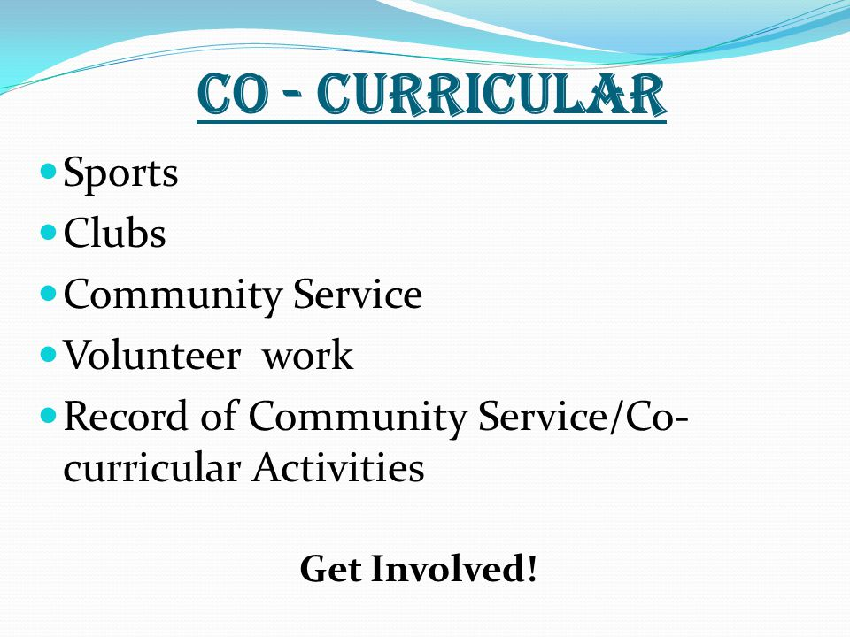 Co - Curricular Sports Clubs Community Service Volunteer work Record of Community Service/Co- curricular Activities Get Involved!