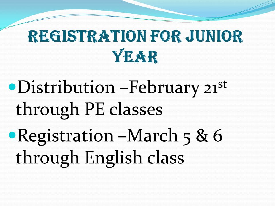 Registration for Junior Year Distribution –February 21 st through PE classes Registration –March 5 & 6 through English class