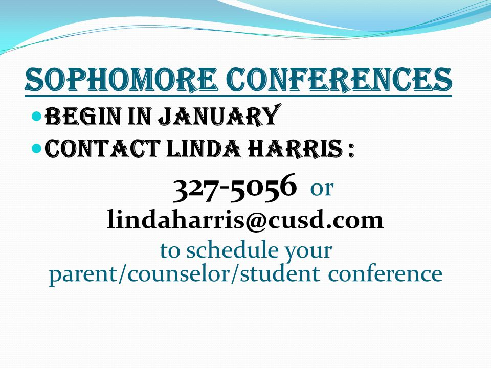 SOPHOMORE CONFERENCES Begin in january Contact Linda Harris : 327-5056 or lindaharris@cusd.com to schedule your parent/counselor/student conference