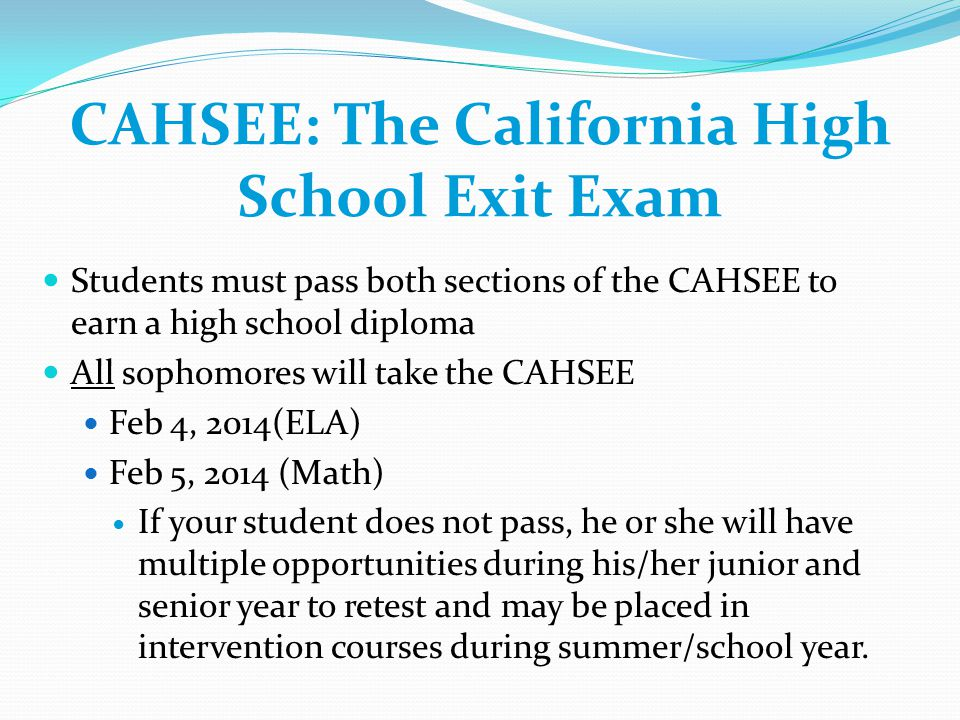 CAHSEE: The California High School Exit Exam Students must pass both sections of the CAHSEE to earn a high school diploma All sophomores will take the CAHSEE Feb 4, 2014(ELA) Feb 5, 2014 (Math) If your student does not pass, he or she will have multiple opportunities during his/her junior and senior year to retest and may be placed in intervention courses during summer/school year.